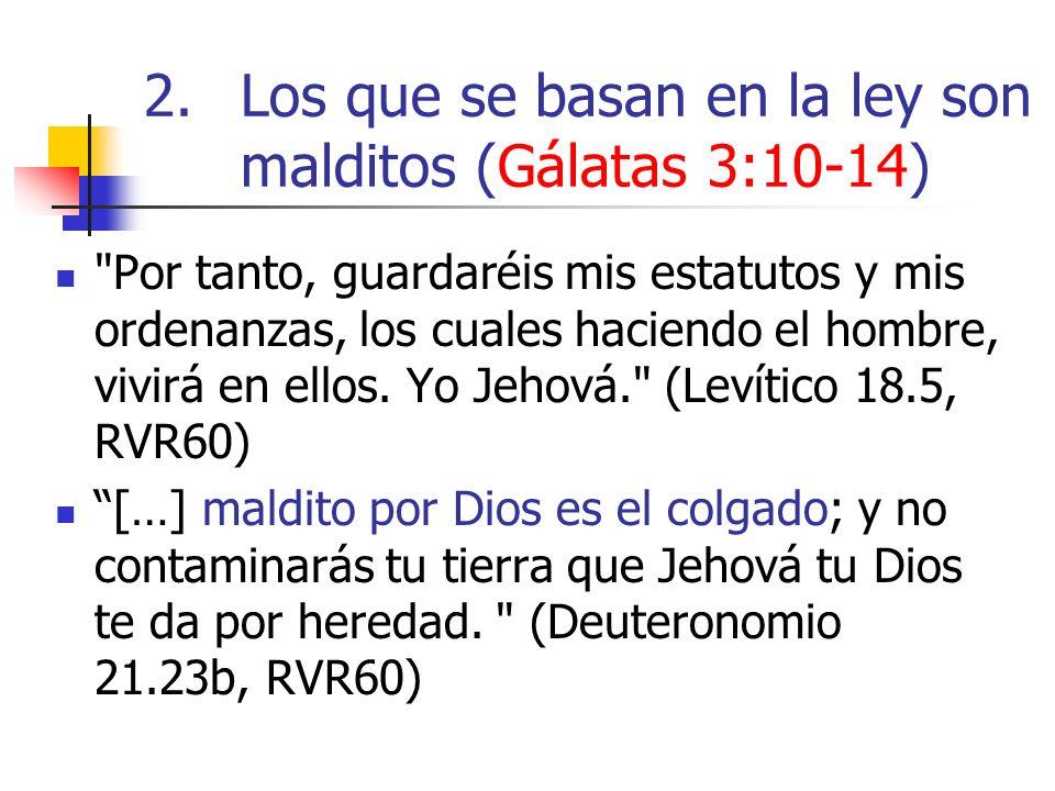 2.Los que se basan en la ley son malditos (Gálatas 3:10-14) Por tanto, guardaréis mis estatutos y mis ordenanzas, los cuales haciendo el hombre, vivirá en ellos.
