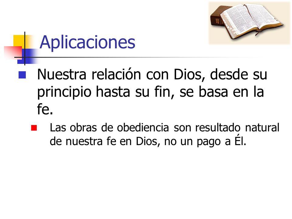 Aplicaciones Nuestra relación con Dios, desde su principio hasta su fin, se basa en la fe. Las obras de obediencia son resultado natural de nuestra fe