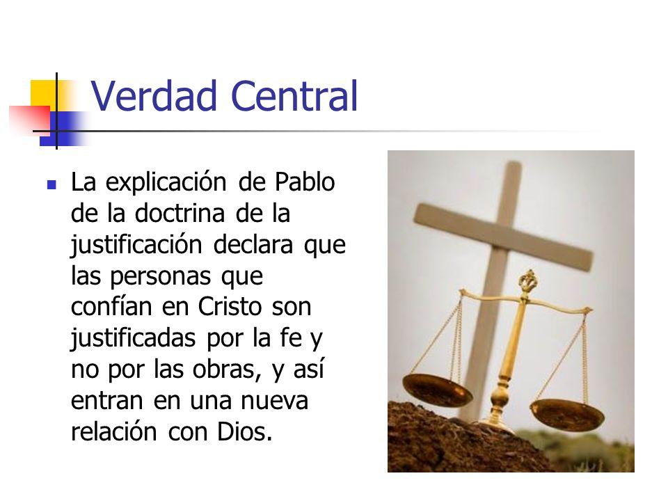 Verdad Central La explicación de Pablo de la doctrina de la justificación declara que las personas que confían en Cristo son justificadas por la fe y no por las obras, y así entran en una nueva relación con Dios.