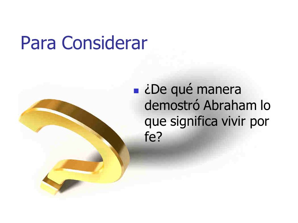 Para Considerar ¿De qué manera demostró Abraham lo que significa vivir por fe