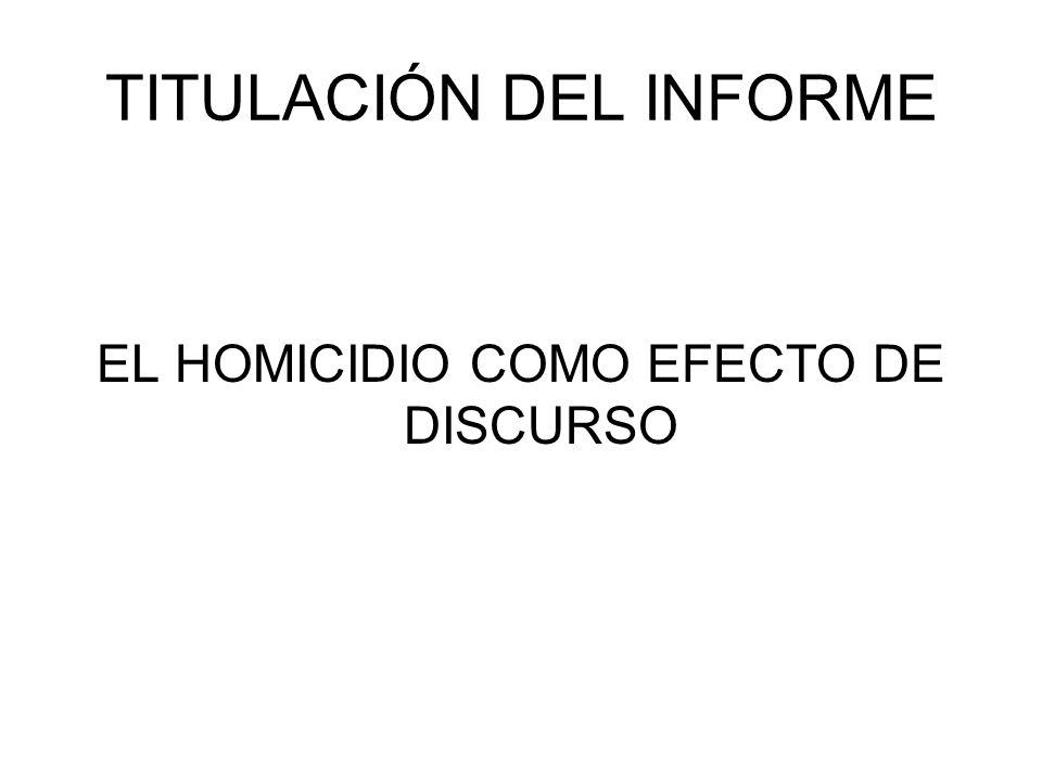 TITULACIÓN DEL INFORME EL HOMICIDIO COMO EFECTO DE DISCURSO