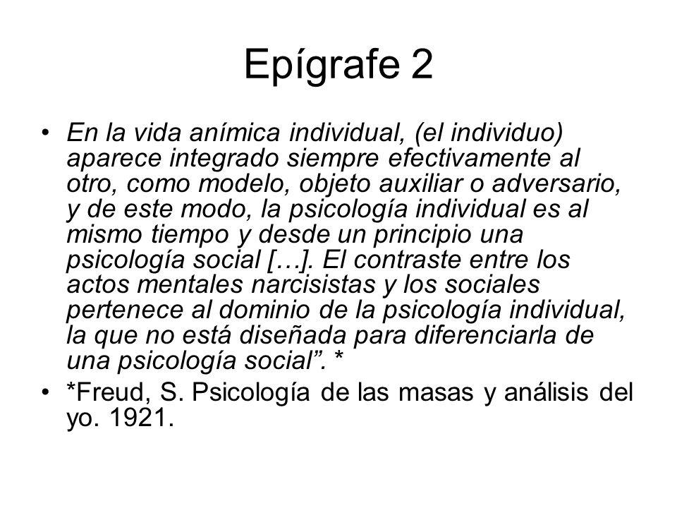 Epígrafe 2 En la vida anímica individual, (el individuo) aparece integrado siempre efectivamente al otro, como modelo, objeto auxiliar o adversario, y de este modo, la psicología individual es al mismo tiempo y desde un principio una psicología social […].
