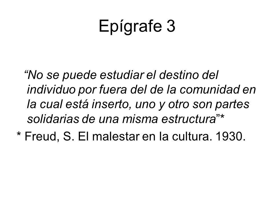 Epígrafe 3 No se puede estudiar el destino del individuo por fuera del de la comunidad en la cual está inserto, uno y otro son partes solidarias de una misma estructura* * Freud, S.