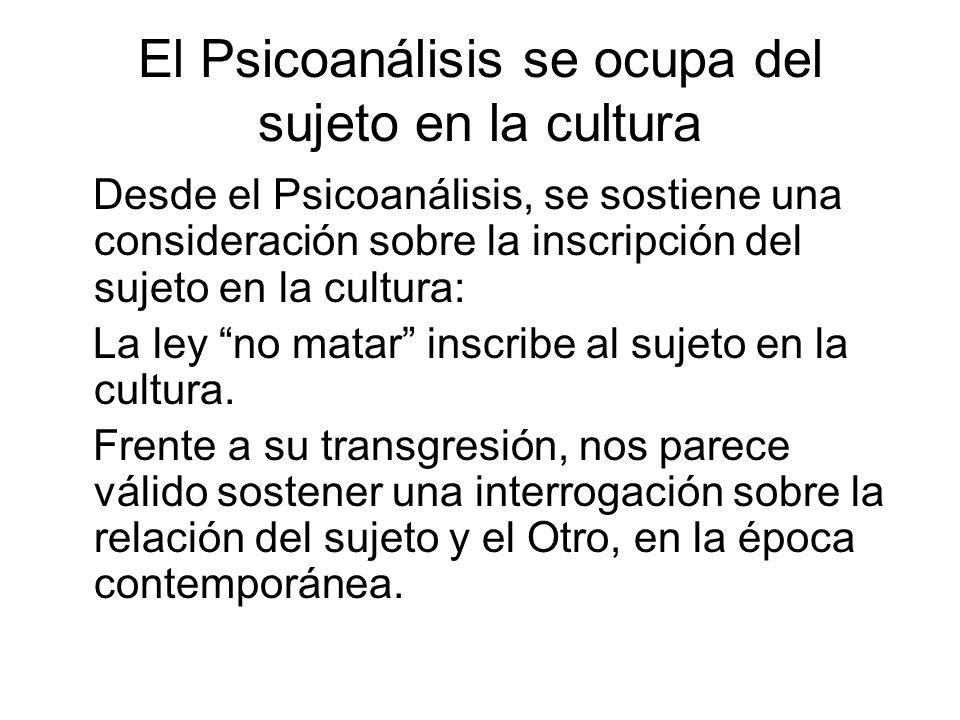 El Psicoanálisis se ocupa del sujeto en la cultura Desde el Psicoanálisis, se sostiene una consideración sobre la inscripción del sujeto en la cultura: La ley no matar inscribe al sujeto en la cultura.