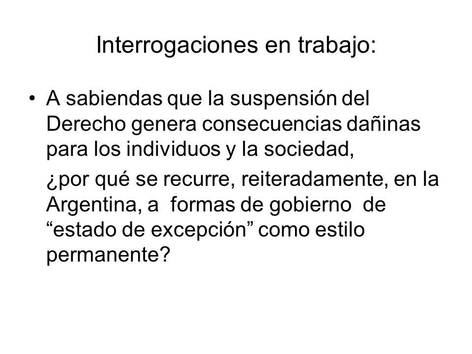 Interrogaciones en trabajo: A sabiendas que la suspensión del Derecho genera consecuencias dañinas para los individuos y la sociedad, ¿por qué se recurre, reiteradamente, en la Argentina, a formas de gobierno de estado de excepción como estilo permanente?