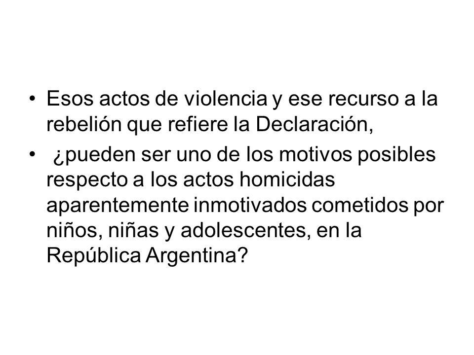 Esos actos de violencia y ese recurso a la rebelión que refiere la Declaración, ¿pueden ser uno de los motivos posibles respecto a los actos homicidas aparentemente inmotivados cometidos por niños, niñas y adolescentes, en la República Argentina?