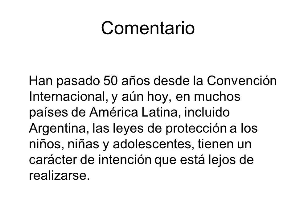 Comentario Han pasado 50 años desde la Convención Internacional, y aún hoy, en muchos países de América Latina, incluido Argentina, las leyes de protección a los niños, niñas y adolescentes, tienen un carácter de intención que está lejos de realizarse.