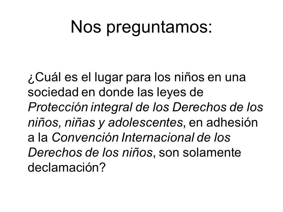 Nos preguntamos: ¿Cuál es el lugar para los niños en una sociedad en donde las leyes de Protección integral de los Derechos de los niños, niñas y adolescentes, en adhesión a la Convención Internacional de los Derechos de los niños, son solamente declamación?