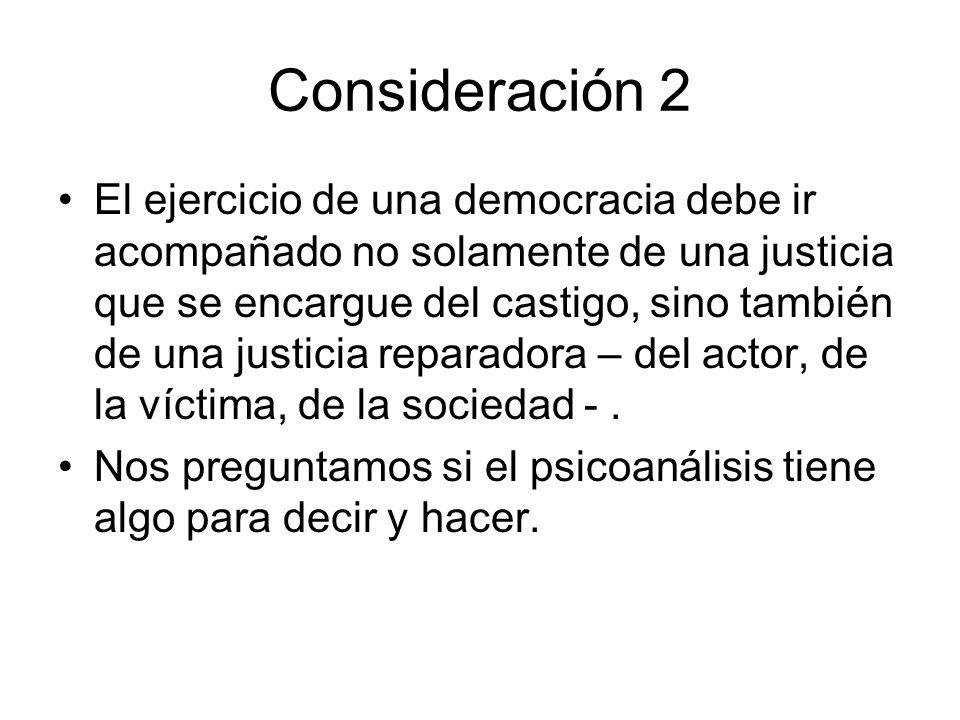 Consideración 2 El ejercicio de una democracia debe ir acompañado no solamente de una justicia que se encargue del castigo, sino también de una justicia reparadora – del actor, de la víctima, de la sociedad -.