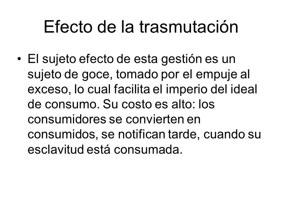 Efecto de la trasmutación El sujeto efecto de esta gestión es un sujeto de goce, tomado por el empuje al exceso, lo cual facilita el imperio del ideal de consumo.
