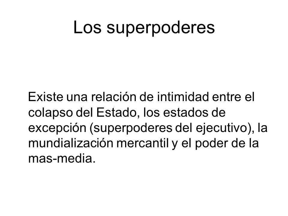 Los superpoderes Existe una relación de intimidad entre el colapso del Estado, los estados de excepción (superpoderes del ejecutivo), la mundialización mercantil y el poder de la mas-media.