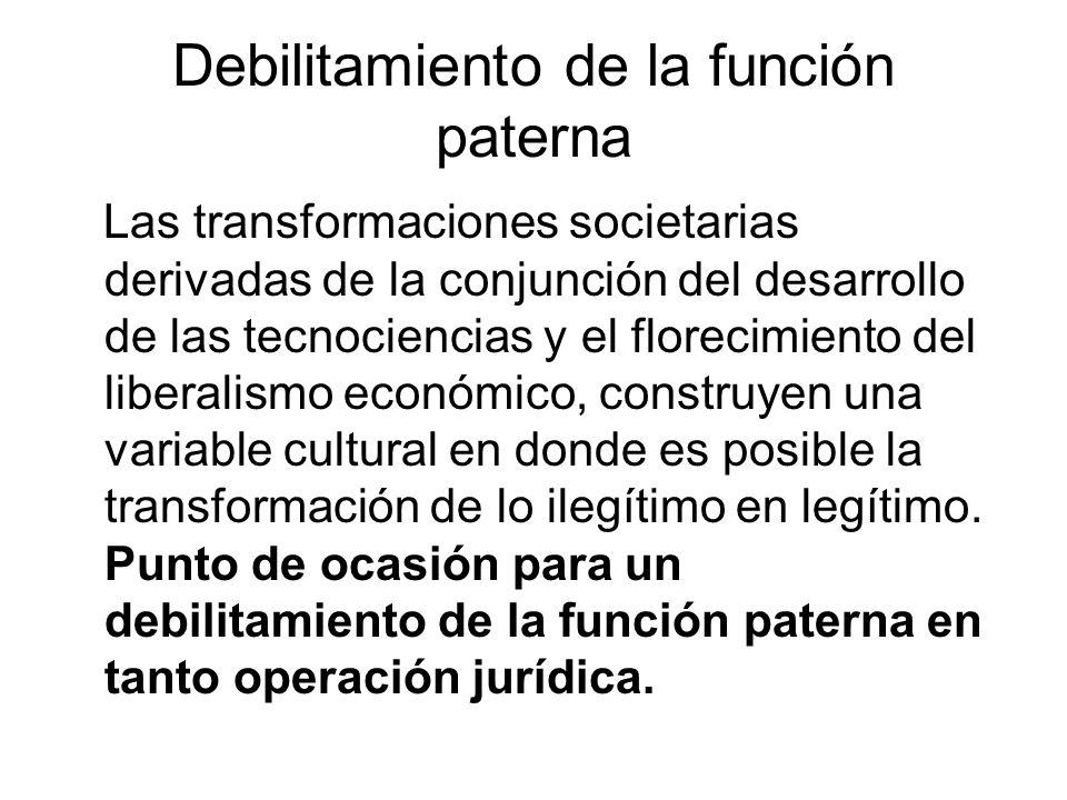 Debilitamiento de la función paterna Las transformaciones societarias derivadas de la conjunción del desarrollo de las tecnociencias y el florecimiento del liberalismo económico, construyen una variable cultural en donde es posible la transformación de lo ilegítimo en legítimo.