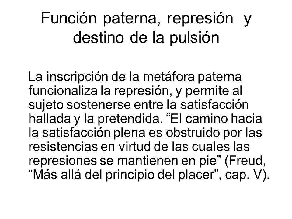 Función paterna, represión y destino de la pulsión La inscripción de la metáfora paterna funcionaliza la represión, y permite al sujeto sostenerse entre la satisfacción hallada y la pretendida.
