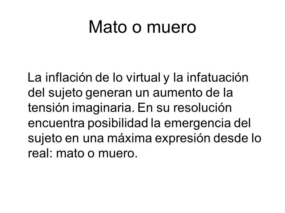 Mato o muero La inflación de lo virtual y la infatuación del sujeto generan un aumento de la tensión imaginaria.