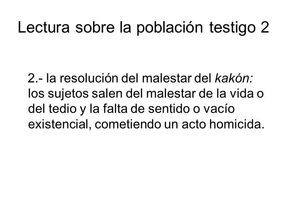 Lectura sobre la población testigo 2 2.- la resolución del malestar del kakón: los sujetos salen del malestar de la vida o del tedio y la falta de sentido o vacío existencial, cometiendo un acto homicida.