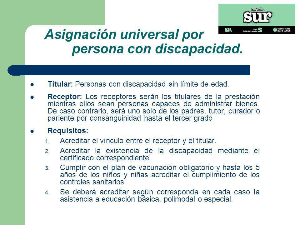 Asignación universal por persona con discapacidad. Titular: Personas con discapacidad sin límite de edad. Receptor: Los receptores serán los titulares
