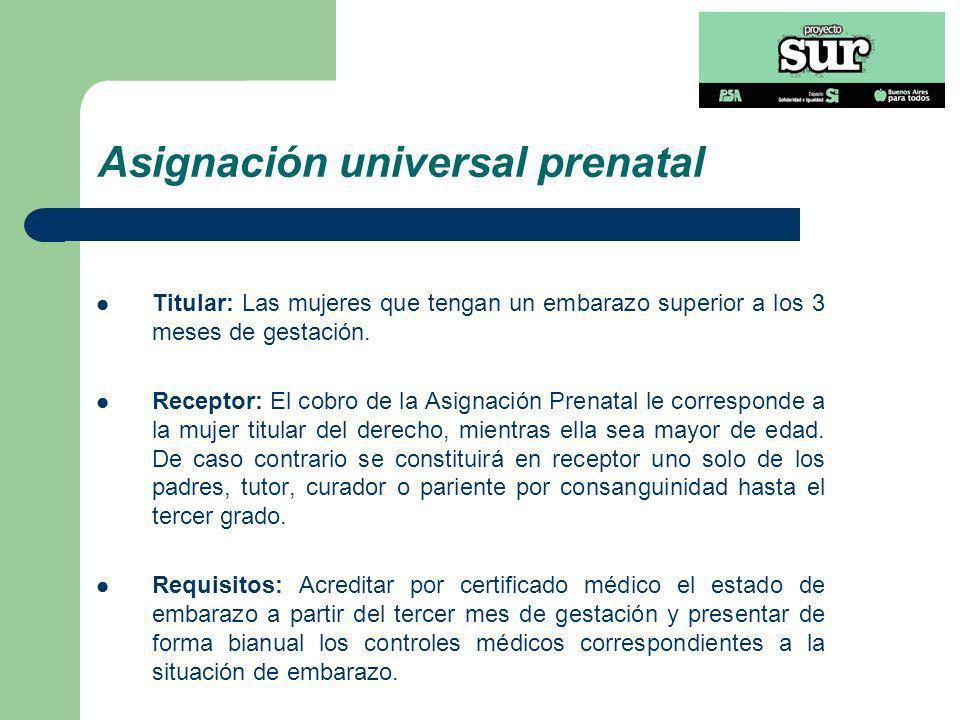Asignación universal prenatal Titular: Las mujeres que tengan un embarazo superior a los 3 meses de gestación. Receptor: El cobro de la Asignación Pre