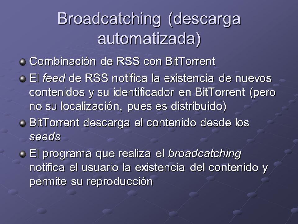 Broadcatching (descarga automatizada) Combinación de RSS con BitTorrent El feed de RSS notifica la existencia de nuevos contenidos y su identificador