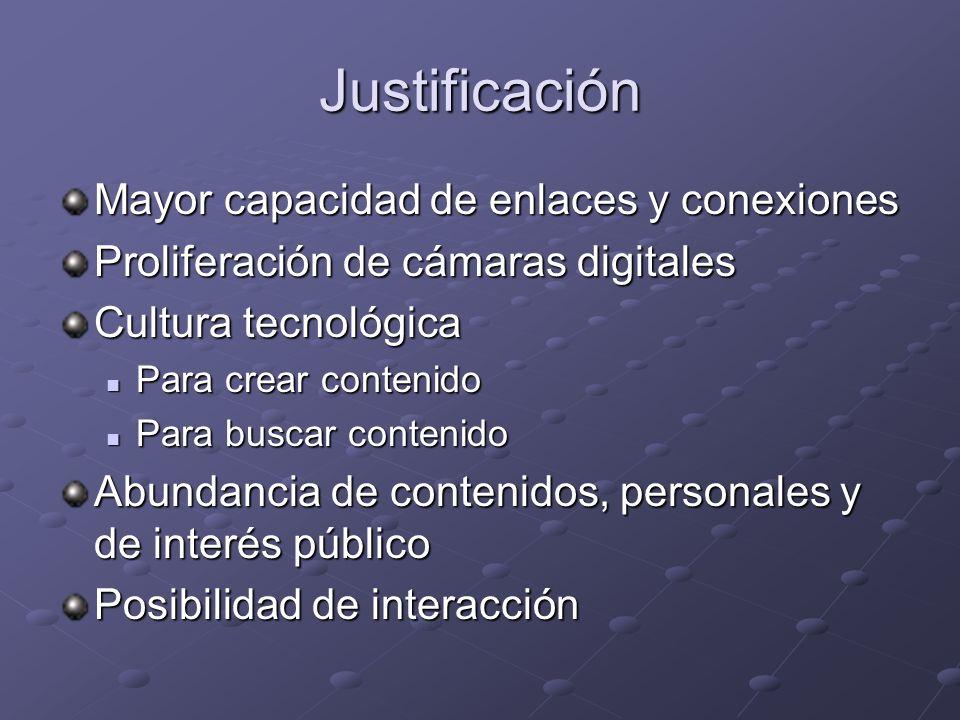 Justificación Mayor capacidad de enlaces y conexiones Proliferación de cámaras digitales Cultura tecnológica Para crear contenido Para crear contenido