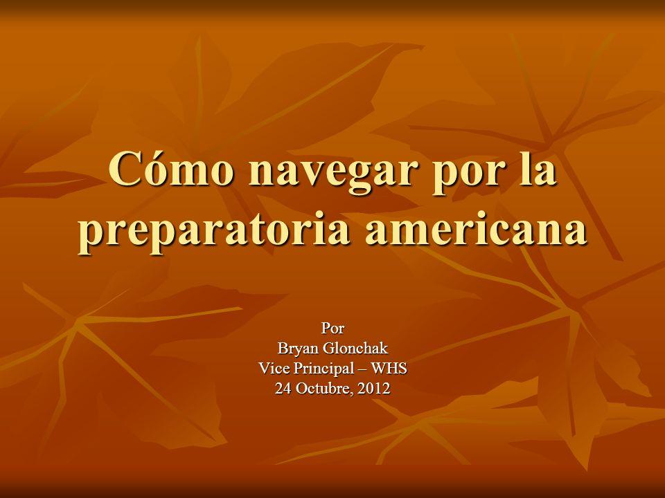 Cómo navegar por la preparatoria americana Por Bryan Glonchak Vice Principal – WHS 24 Octubre, 2012