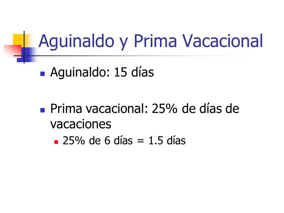 Aguinaldo y Prima Vacacional Aguinaldo: 15 días Prima vacacional: 25% de días de vacaciones 25% de 6 días = 1.5 días