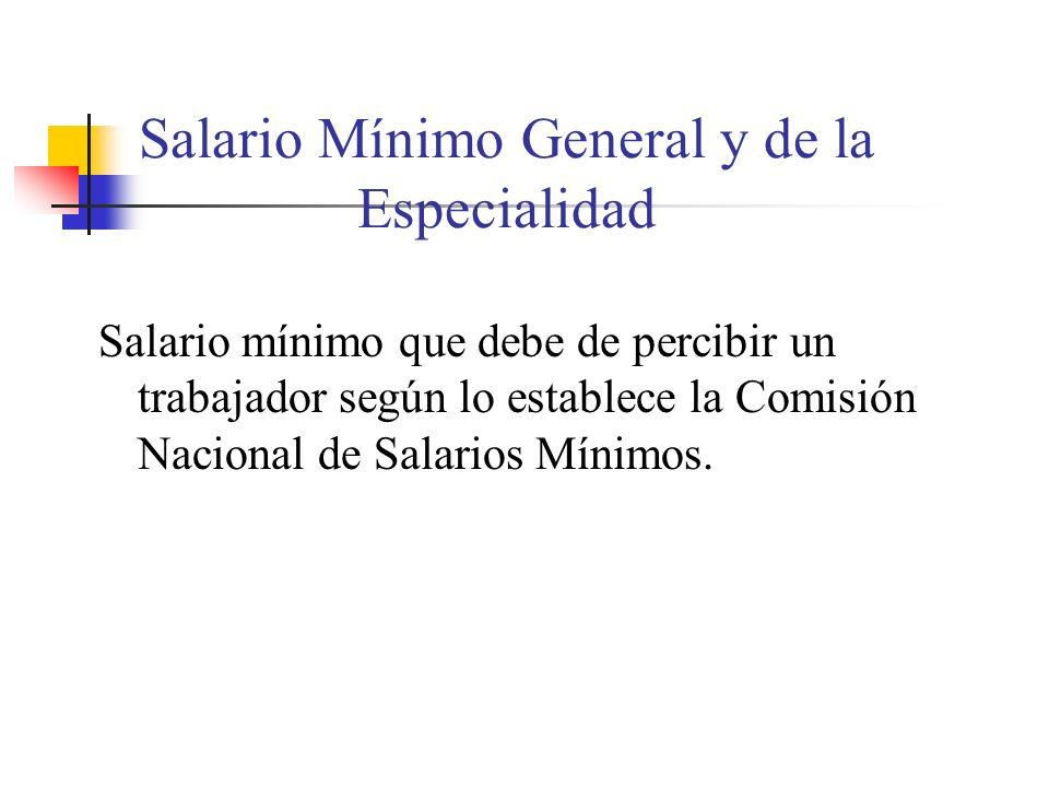 Salario Mínimo General y de la Especialidad Salario mínimo que debe de percibir un trabajador según lo establece la Comisión Nacional de Salarios Míni