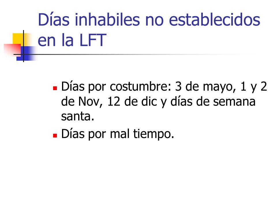 Días inhabiles no establecidos en la LFT Días por costumbre: 3 de mayo, 1 y 2 de Nov, 12 de dic y días de semana santa. Días por mal tiempo.