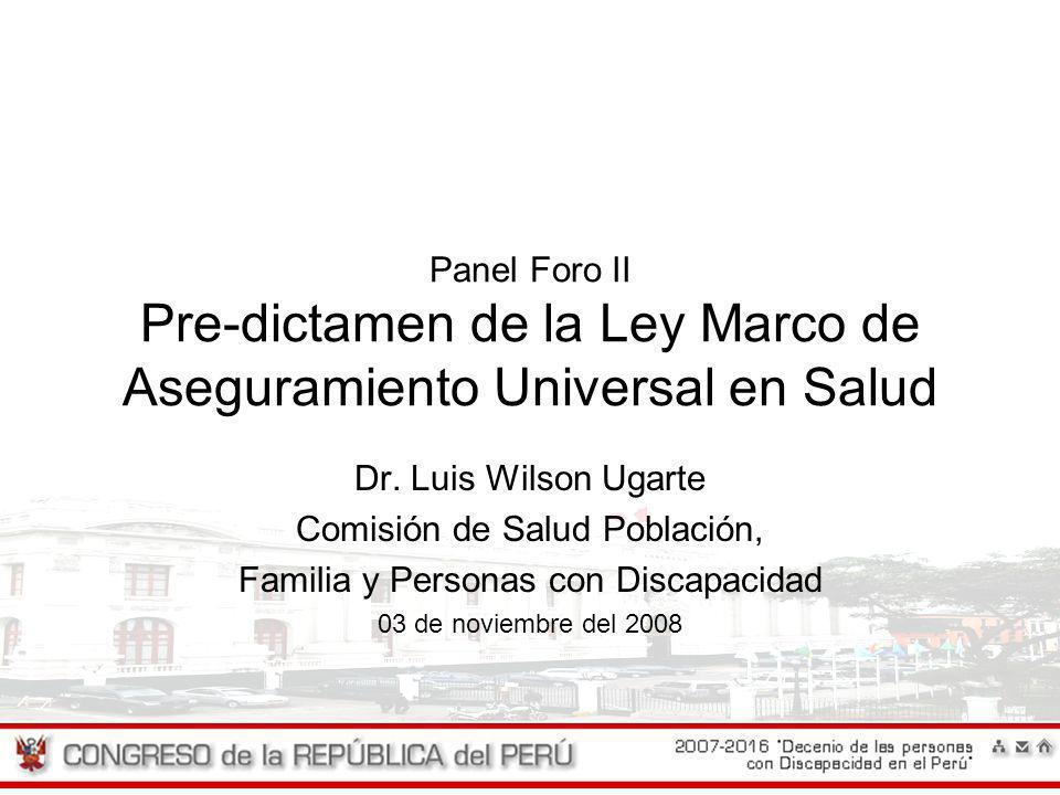Panel Foro II Pre-dictamen de la Ley Marco de Aseguramiento Universal en Salud Dr. Luis Wilson Ugarte Comisión de Salud Población, Familia y Personas