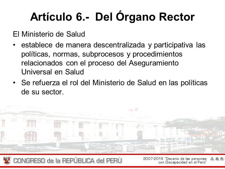 Artículo 6.- Del Órgano Rector El Ministerio de Salud establece de manera descentralizada y participativa las políticas, normas, subprocesos y procedi