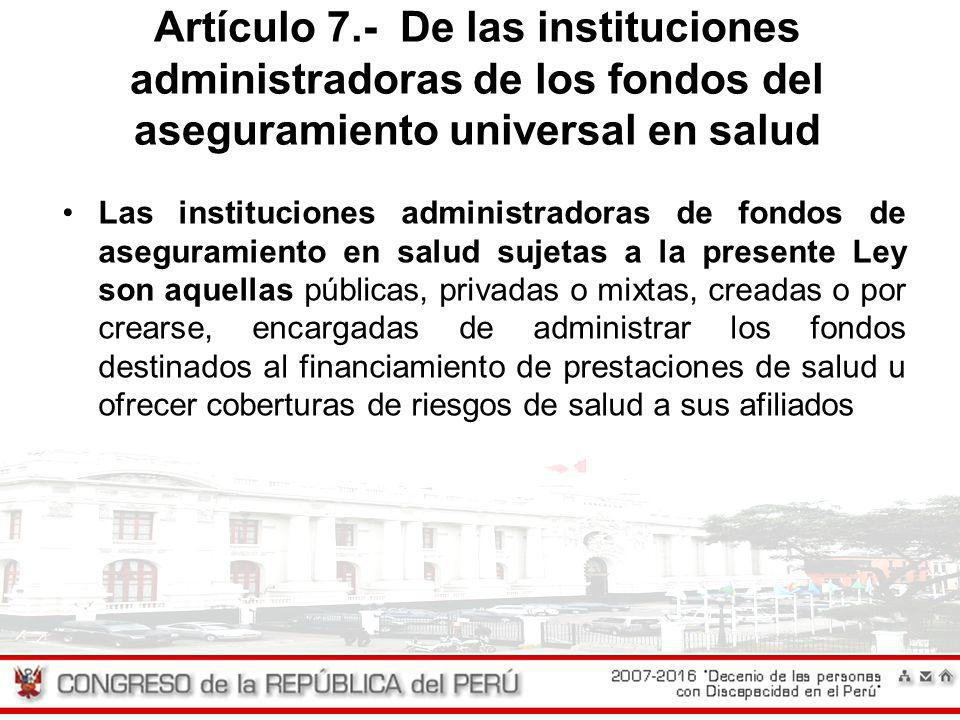 Artículo 7.- De las instituciones administradoras de los fondos del aseguramiento universal en salud Las instituciones administradoras de fondos de as