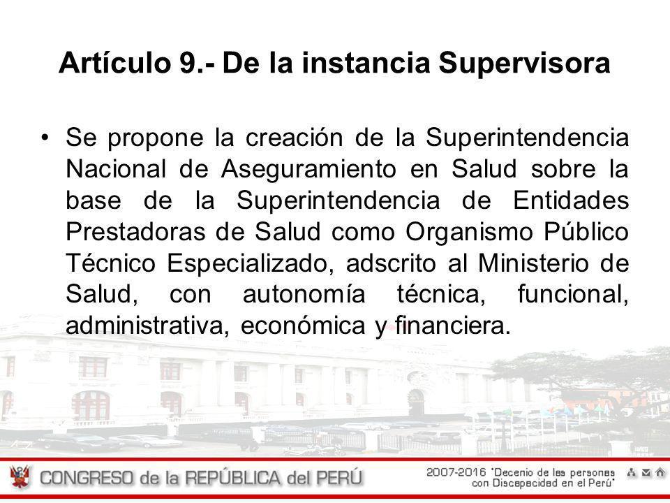 Artículo 9.- De la instancia Supervisora Se propone la creación de la Superintendencia Nacional de Aseguramiento en Salud sobre la base de la Superint
