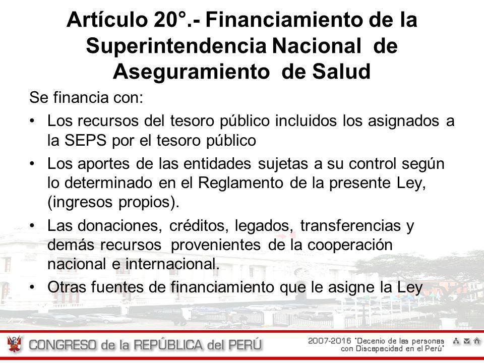 Artículo 20°.- Financiamiento de la Superintendencia Nacional de Aseguramiento de Salud Se financia con: Los recursos del tesoro público incluidos los