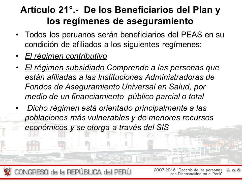 Artículo 21°.- De los Beneficiarios del Plan y los regímenes de aseguramiento Todos los peruanos serán beneficiarios del PEAS en su condición de afili