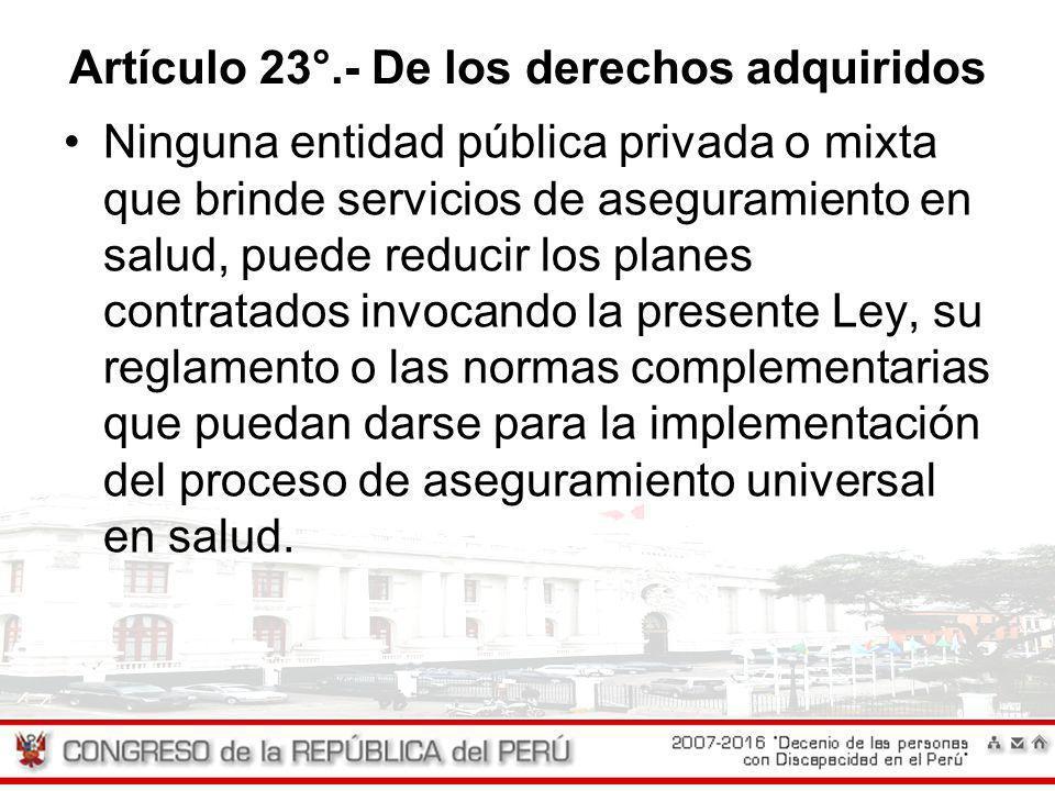 Artículo 23°.- De los derechos adquiridos Ninguna entidad pública privada o mixta que brinde servicios de aseguramiento en salud, puede reducir los pl