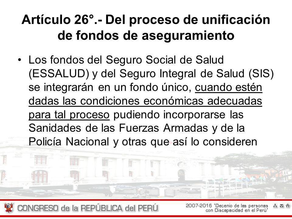 Artículo 26°.- Del proceso de unificación de fondos de aseguramiento Los fondos del Seguro Social de Salud (ESSALUD) y del Seguro Integral de Salud (S