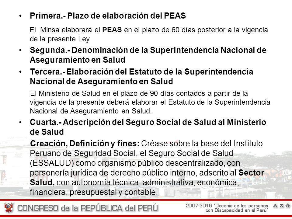Primera.- Plazo de elaboración del PEAS El Minsa elaborará el PEAS en el plazo de 60 días posterior a la vigencia de la presente Ley Segunda.- Denomin