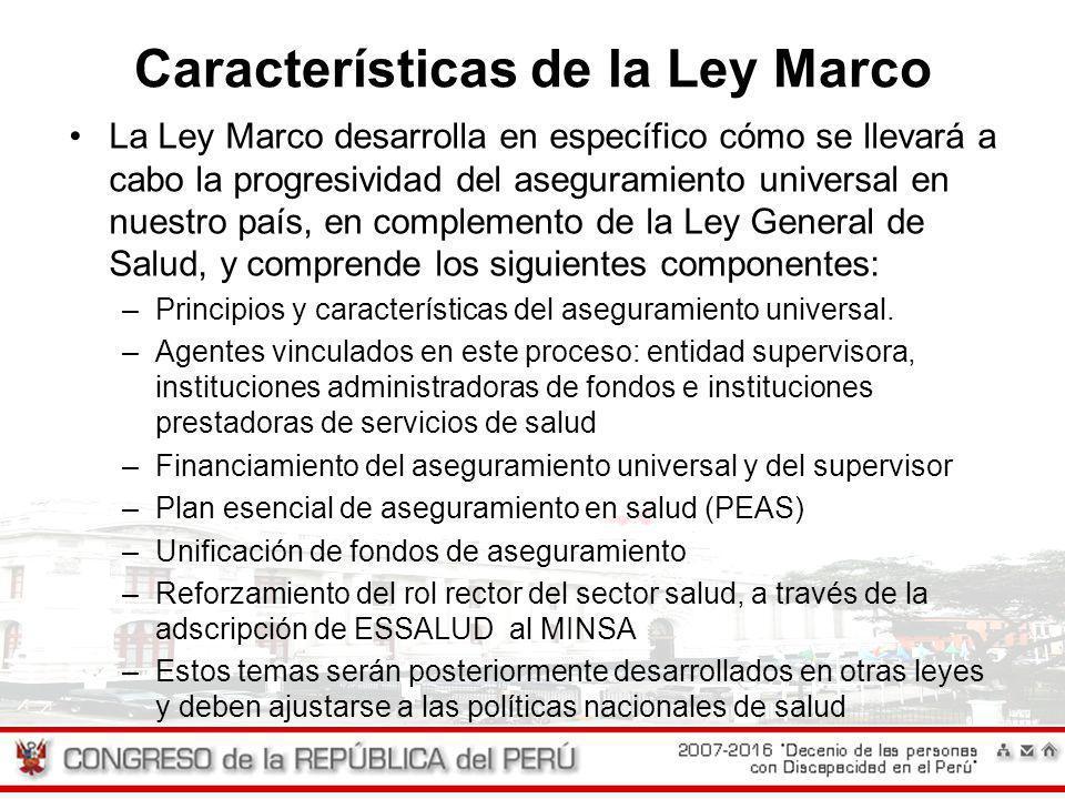 Características de la Ley Marco La Ley Marco desarrolla en específico cómo se llevará a cabo la progresividad del aseguramiento universal en nuestro p