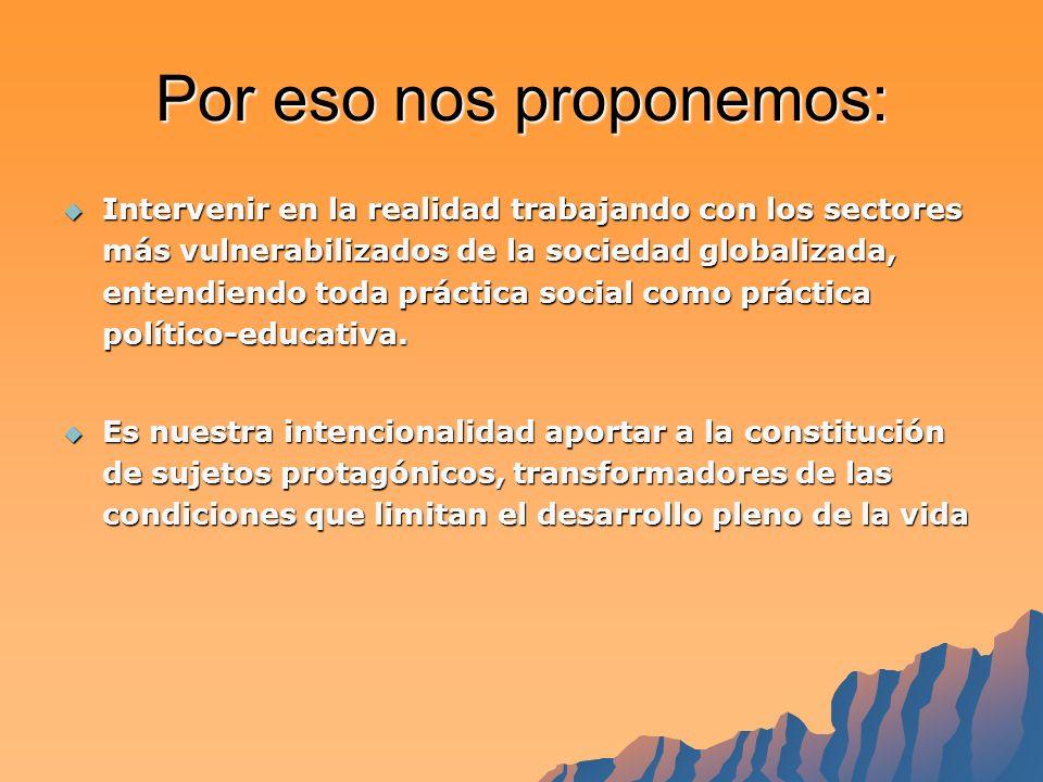Por eso nos proponemos: Intervenir en la realidad trabajando con los sectores más vulnerabilizados de la sociedad globalizada, entendiendo toda práctica social como práctica político-educativa.