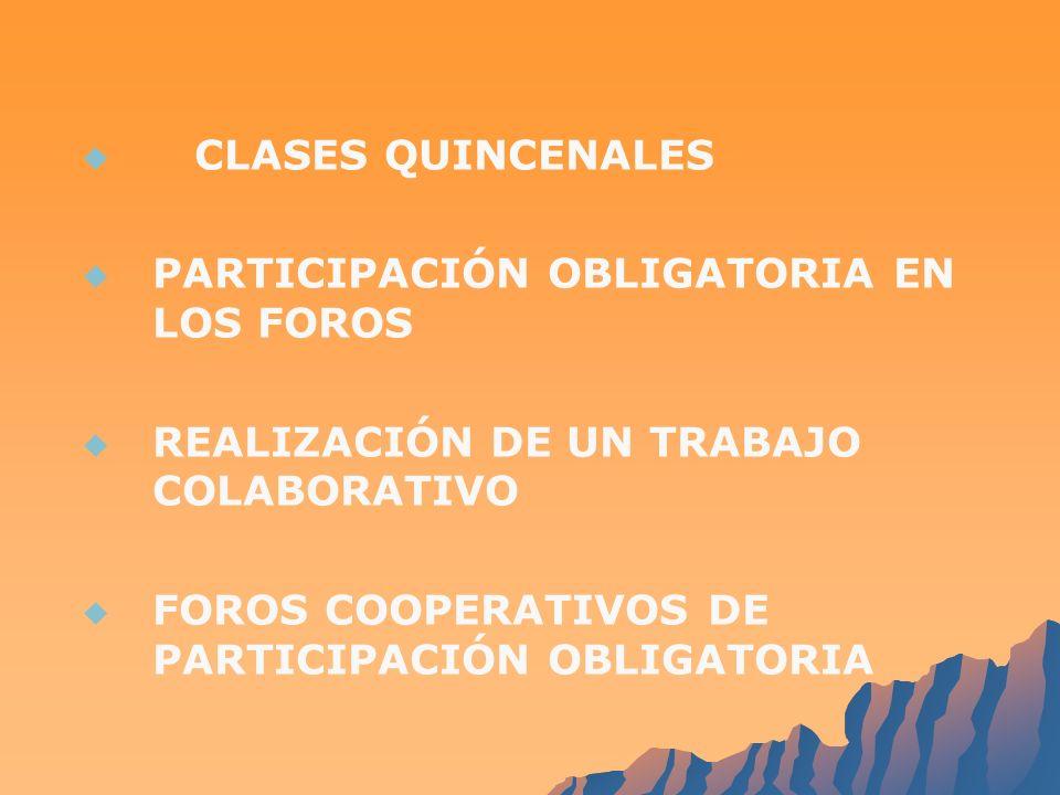 CLASES QUINCENALES PARTICIPACIÓN OBLIGATORIA EN LOS FOROS REALIZACIÓN DE UN TRABAJO COLABORATIVO FOROS COOPERATIVOS DE PARTICIPACIÓN OBLIGATORIA