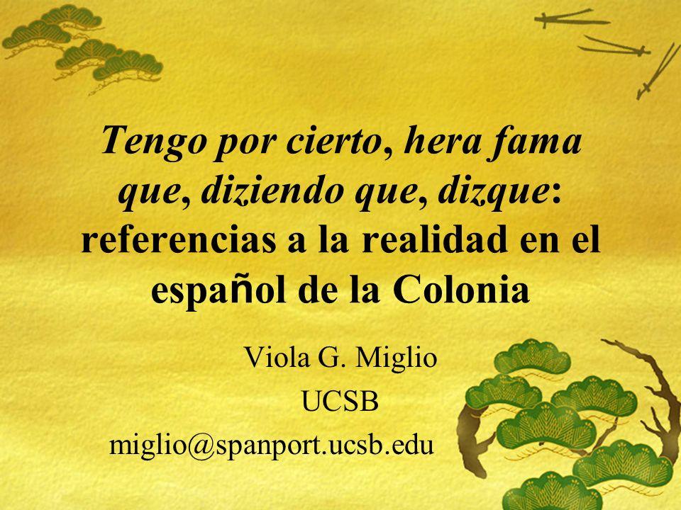 Tengo por cierto, hera fama que, diziendo que, dizque: referencias a la realidad en el espa ñ ol de la Colonia Viola G. Miglio UCSB miglio@spanport.uc