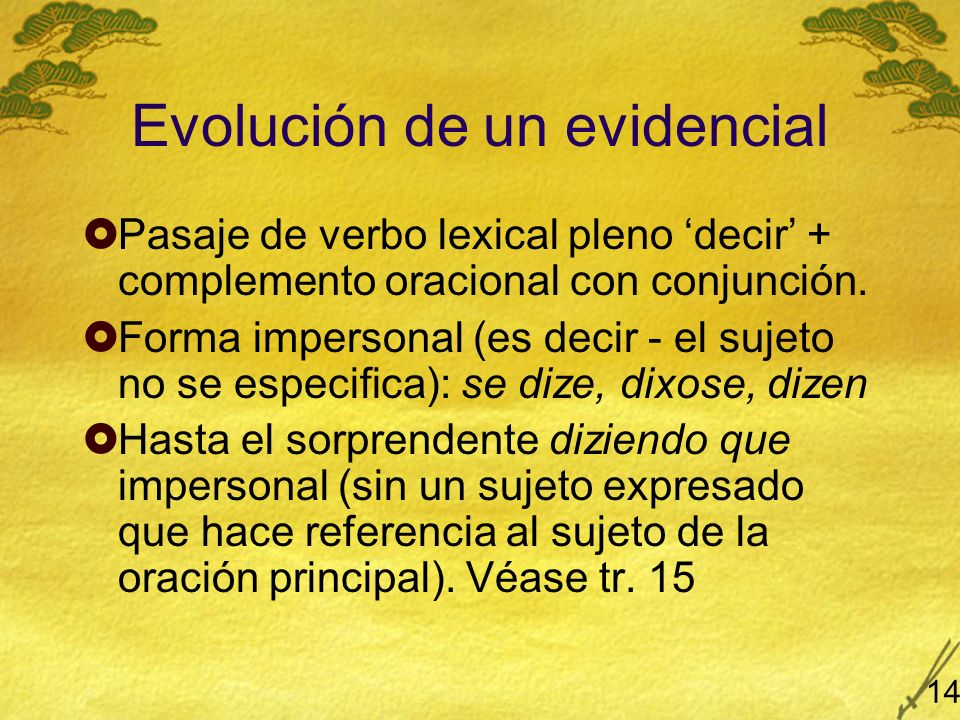 Evolución de un evidencial Pasaje de verbo lexical pleno decir + complemento oracional con conjunción. Forma impersonal (es decir - el sujeto no se es