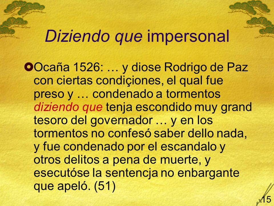 Diziendo que impersonal Ocaña 1526: … y diose Rodrigo de Paz con ciertas condiçiones, el qual fue preso y … condenado a tormentos diziendo que tenja escondido muy grand tesoro del governador … y en los tormentos no confesó saber dello nada, y fue condenado por el escandalo y otros delitos a pena de muerte, y esecutóse la sentencja no enbargante que apeló.
