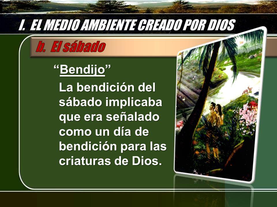 I. EL MEDIO AMBIENTE CREADO POR DIOS BendijoBendijo La bendición del sábado implicaba que era señalado como un día de bendición para las criaturas de