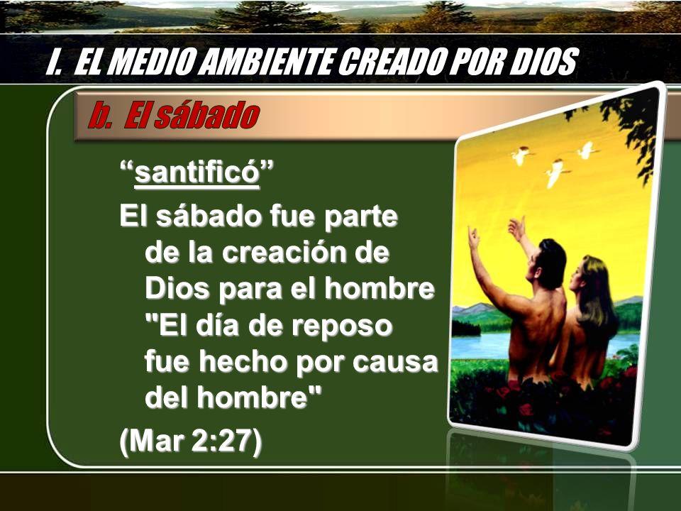I. EL MEDIO AMBIENTE CREADO POR DIOS santificósantificó El sábado fue parte de la creación de Dios para el hombre