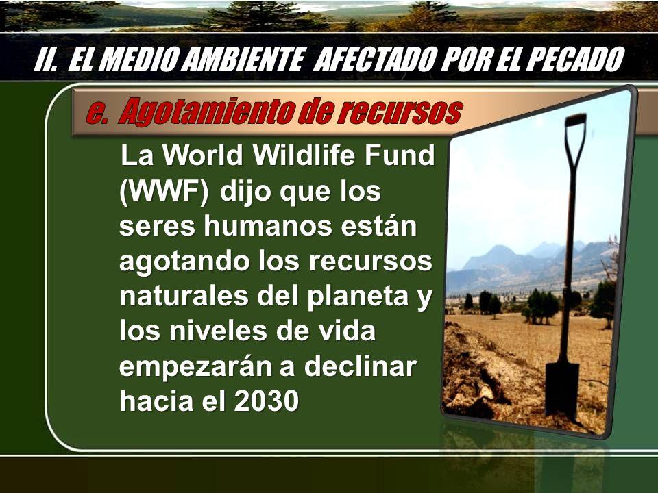 II. EL MEDIO AMBIENTE AFECTADO POR EL PECADO La World Wildlife Fund (WWF) dijo que los seres humanos están agotando los recursos naturales del planeta