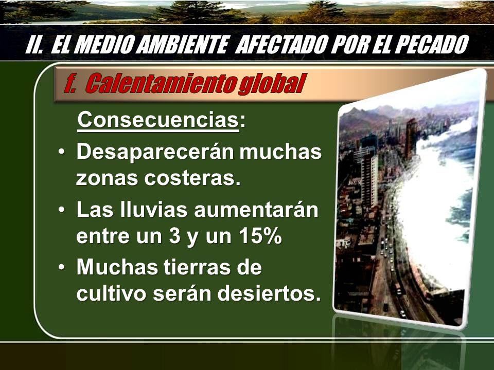 II. EL MEDIO AMBIENTE AFECTADO POR EL PECADO Consecuencias: Desaparecerán muchas zonas costeras.Desaparecerán muchas zonas costeras. Las lluvias aumen