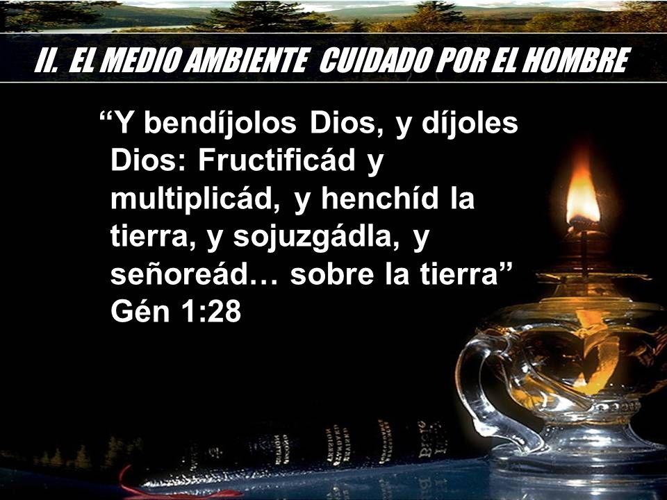 II. EL MEDIO AMBIENTE CUIDADO POR EL HOMBRE Y bendíjolos Dios, y díjoles Dios: Fructificád y multiplicád, y henchíd la tierra, y sojuzgádla, y señoreá