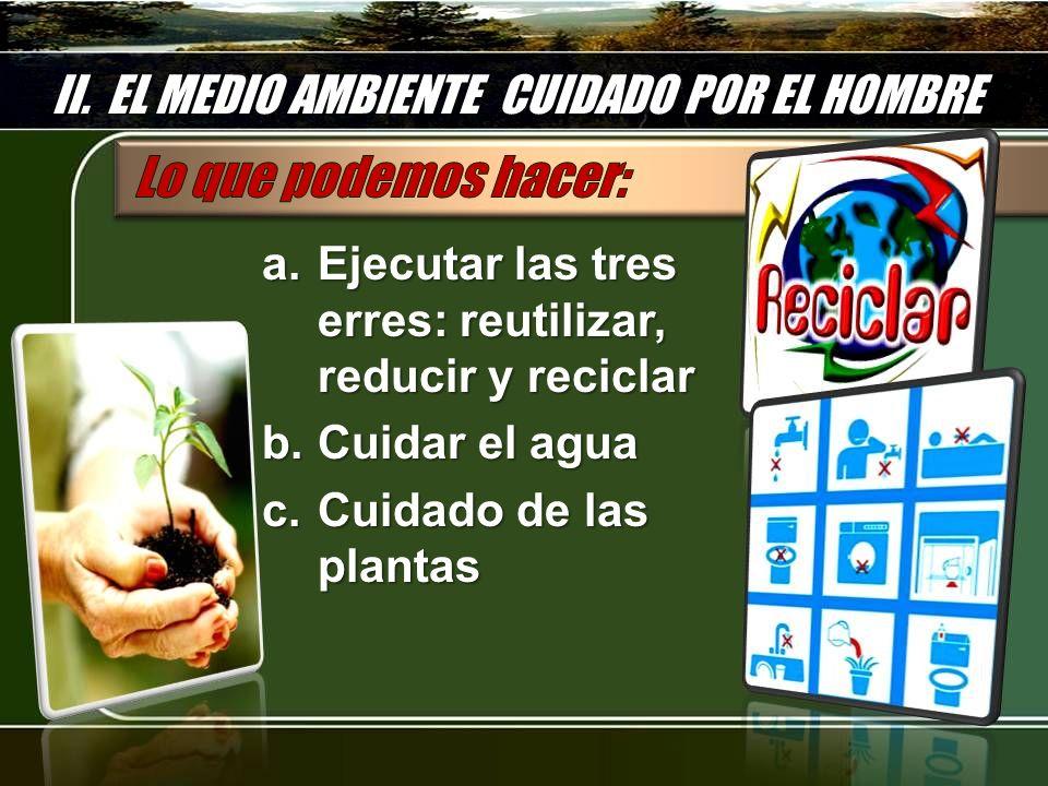 II. EL MEDIO AMBIENTE CUIDADO POR EL HOMBRE a.Ejecutar las tres erres: reutilizar, reducir y reciclar b.Cuidar el agua c.Cuidado de las plantas