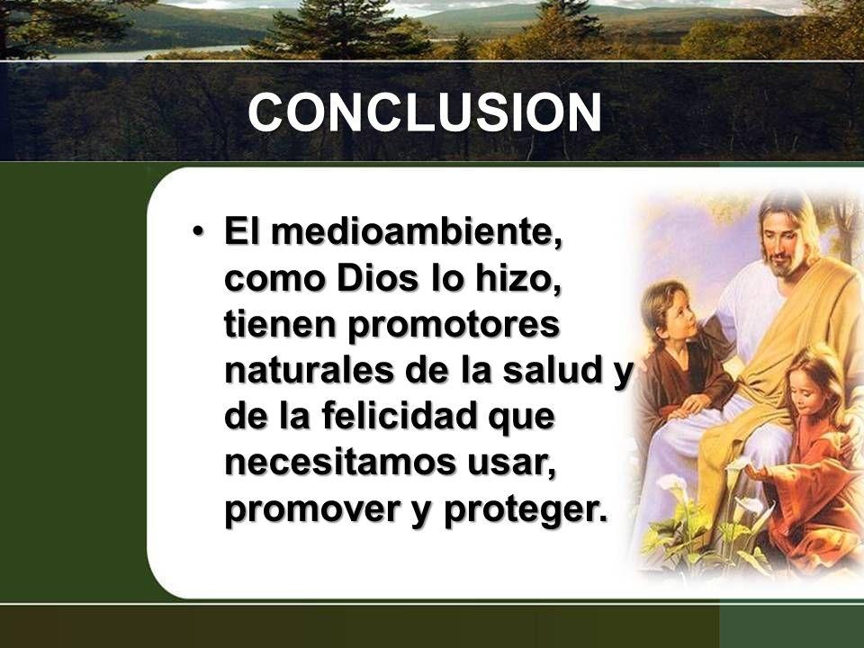CONCLUSION El medioambiente, como Dios lo hizo, tienen promotores naturales de la salud y de la felicidad que necesitamos usar, promover y proteger.El