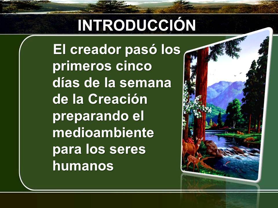INTRODUCCIÓN El creador pasó los primeros cinco días de la semana de la Creación preparando el medioambiente para los seres humanos